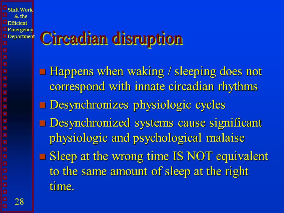 Shift Work & the Efficient Emergency Department 28 Circadian disruption n Happens when waking / sleeping does not correspond with innate circadian rhy