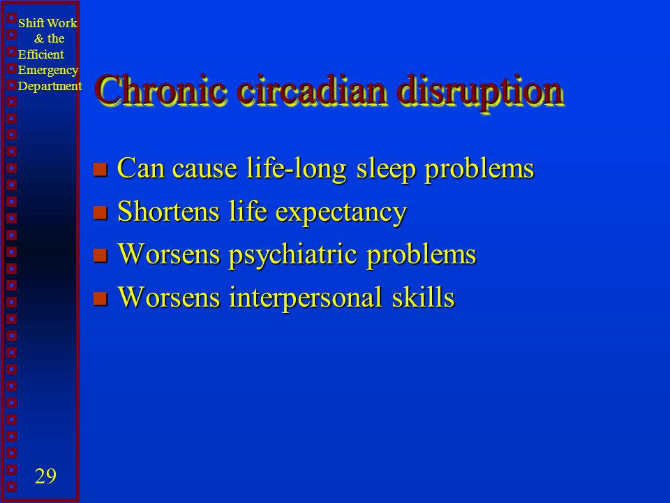 Shift Work & the Efficient Emergency Department 29 Chronic circadian disruption n Can cause life-long sleep problems n Shortens life expectancy n Wors