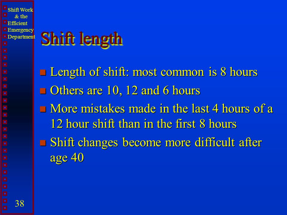 Shift Work & the Efficient Emergency Department 38 Shift length n Length of shift: most common is 8 hours n Others are 10, 12 and 6 hours n More mista
