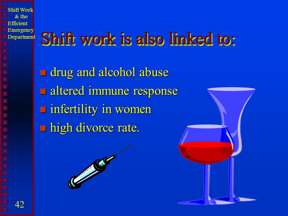 Shift Work & the Efficient Emergency Department 42 Shift work is also linked to: n drug and alcohol abuse n altered immune response n infertility in w