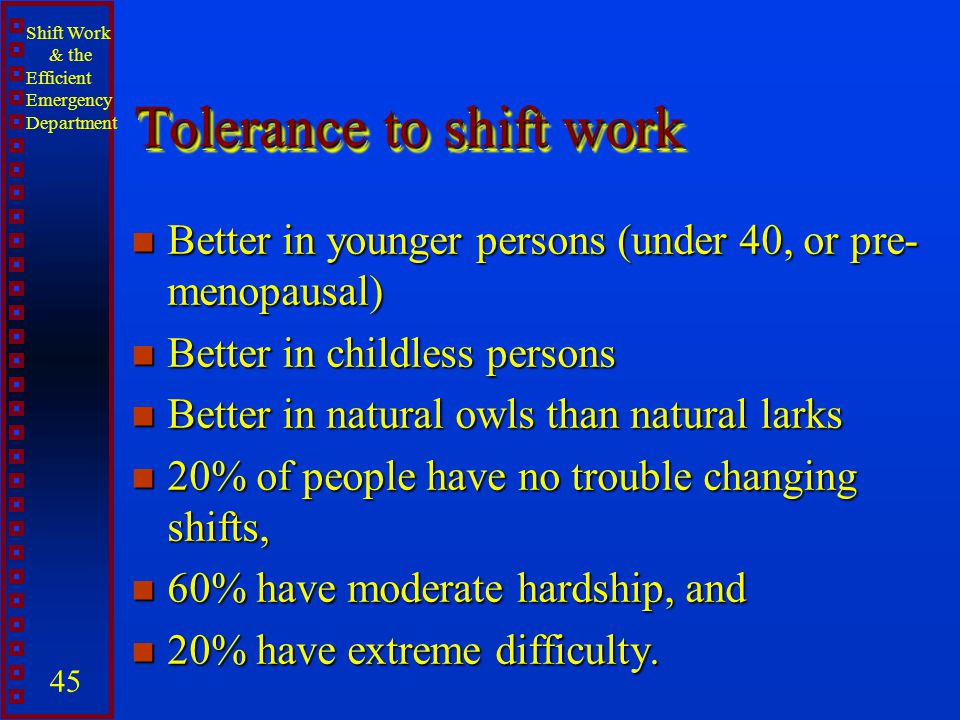 Shift Work & the Efficient Emergency Department 45 Tolerance to shift work n Better in younger persons (under 40, or pre- menopausal) n Better in chil