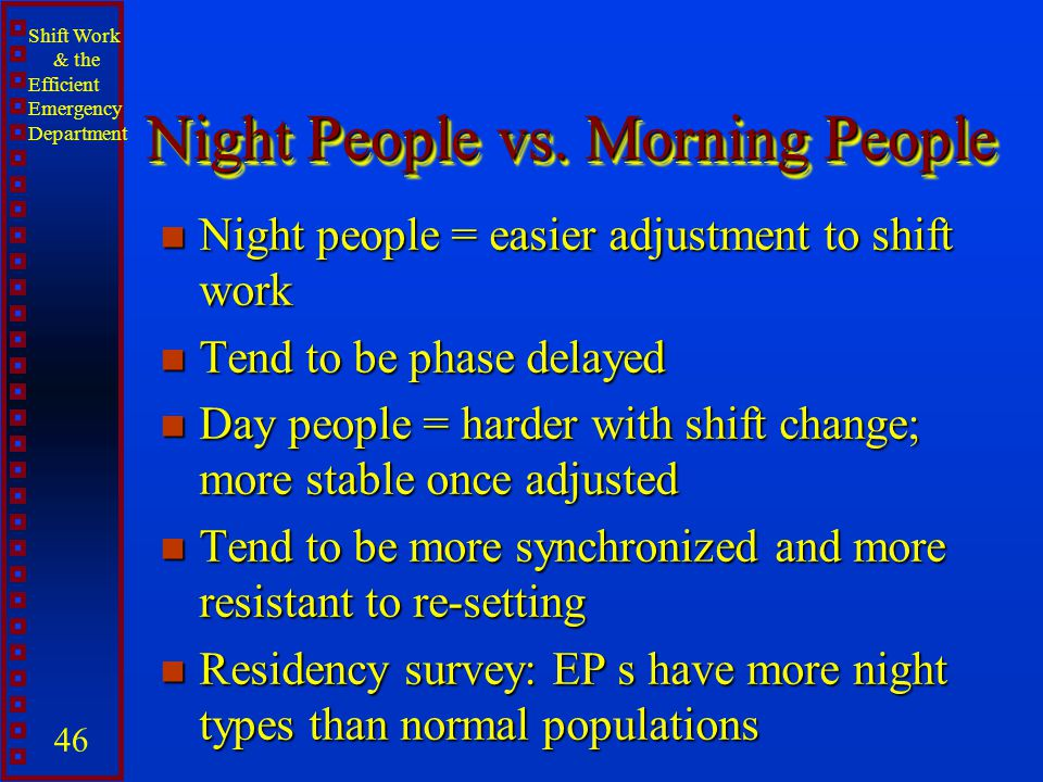 Shift Work & the Efficient Emergency Department 46 Night People vs. Morning People n Night people = easier adjustment to shift work n Tend to be phase