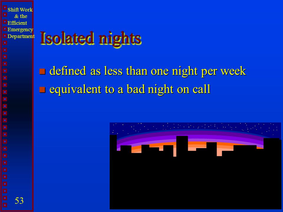 Shift Work & the Efficient Emergency Department 53 Isolated nights n defined as less than one night per week n equivalent to a bad night on call