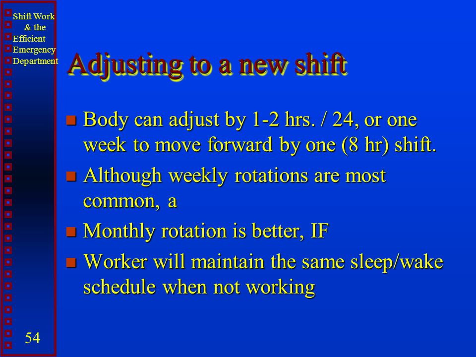 Shift Work & the Efficient Emergency Department 54 Adjusting to a new shift n Body can adjust by 1-2 hrs. / 24, or one week to move forward by one (8