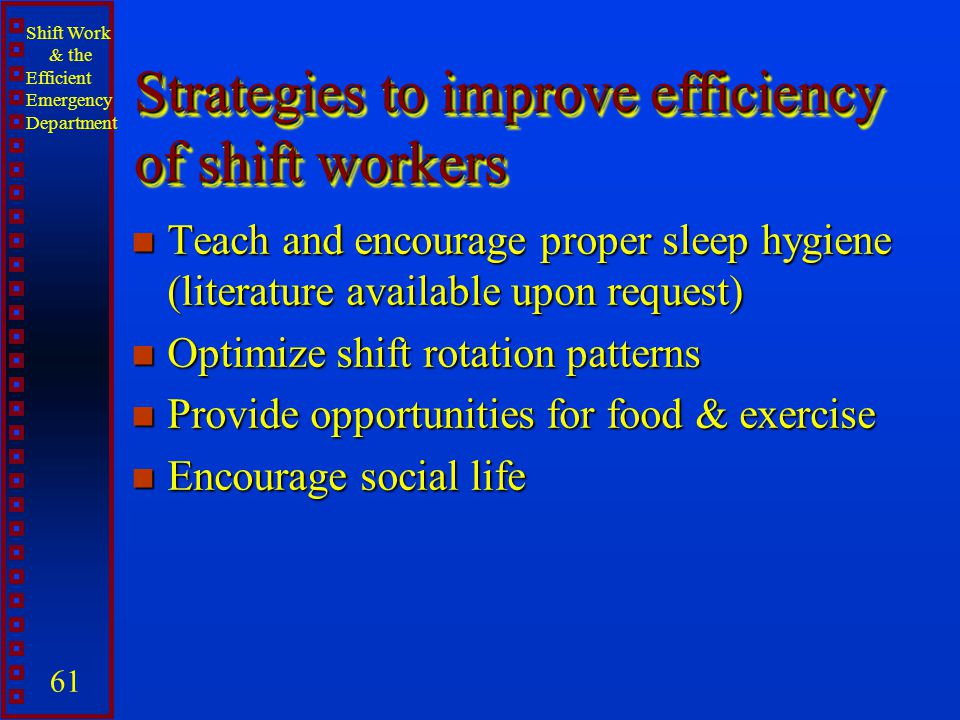 Shift Work & the Efficient Emergency Department 61 Strategies to improve efficiency of shift workers n Teach and encourage proper sleep hygiene (liter