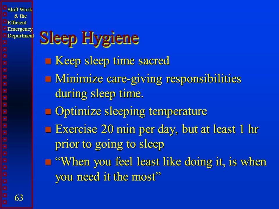 Shift Work & the Efficient Emergency Department 63 Sleep Hygiene n Keep sleep time sacred n Minimize care-giving responsibilities during sleep time. n