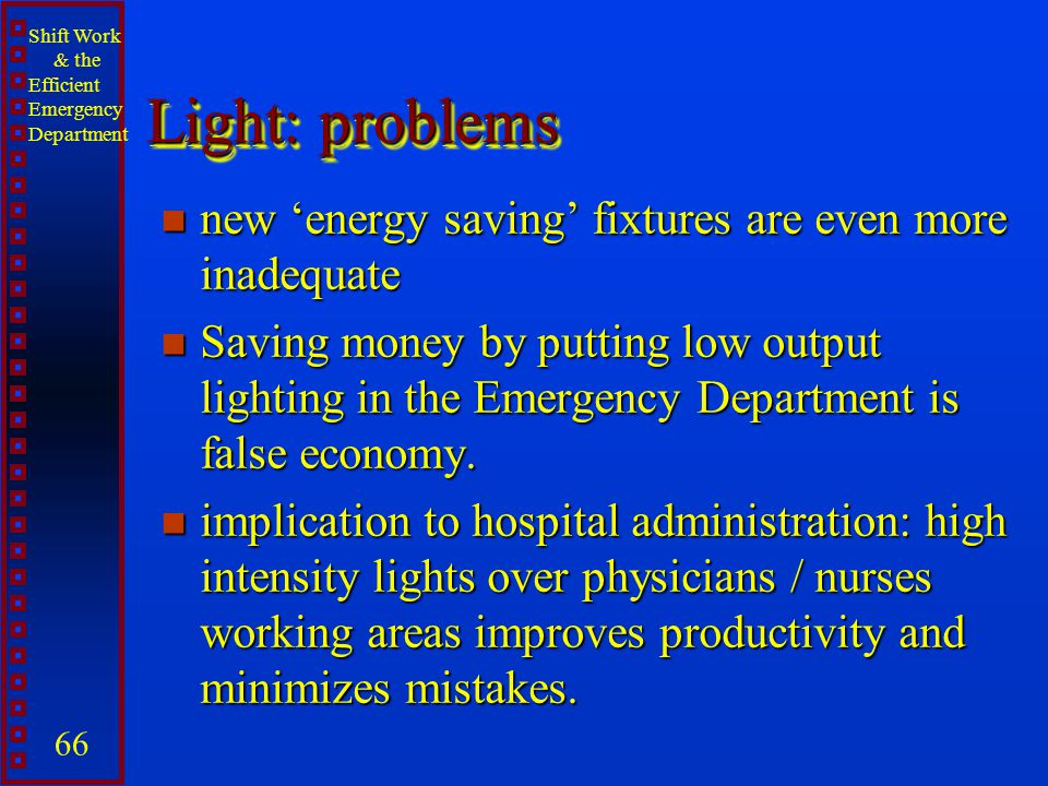 Shift Work & the Efficient Emergency Department 66 Light: problems n new energy saving fixtures are even more inadequate n Saving money by putting low