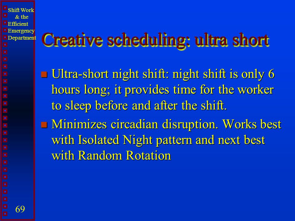 Shift Work & the Efficient Emergency Department 69 Creative scheduling: ultra short n Ultra-short night shift: night shift is only 6 hours long; it pr