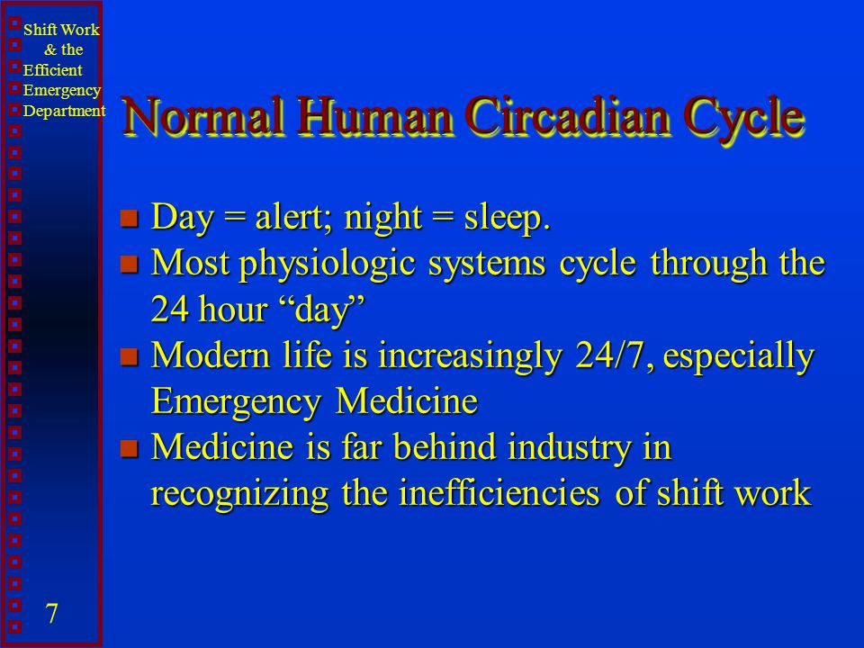 Shift Work & the Efficient Emergency Department 7 Normal Human Circadian Cycle n Day = alert; night = sleep. n Most physiologic systems cycle through
