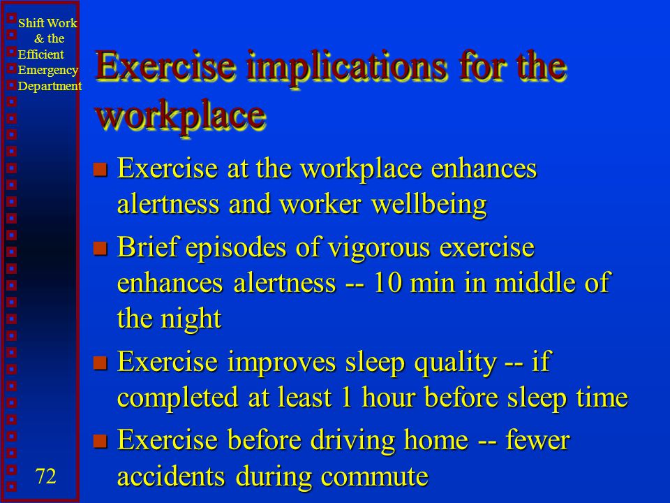 Shift Work & the Efficient Emergency Department 72 Exercise implications for the workplace n Exercise at the workplace enhances alertness and worker w