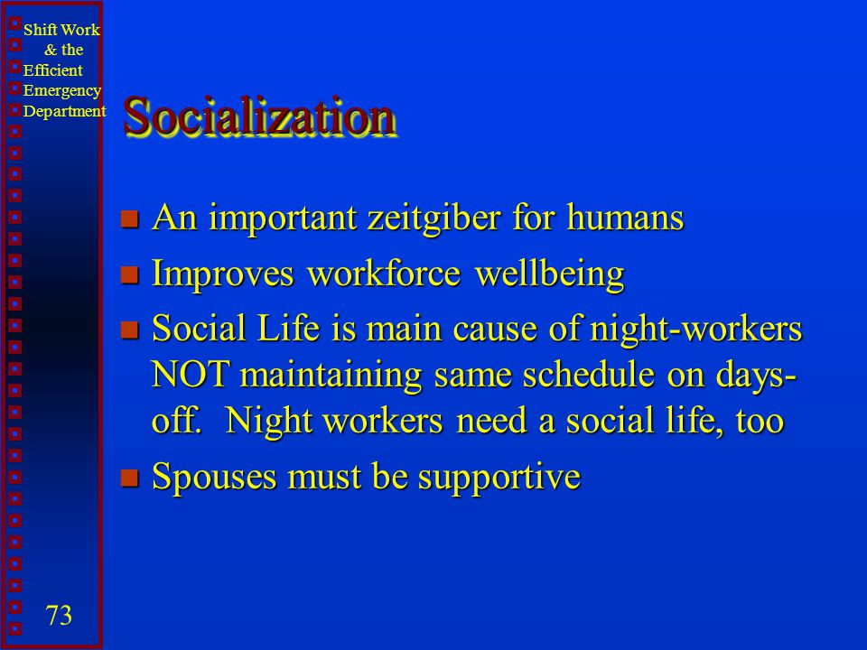 Shift Work & the Efficient Emergency Department 73 SocializationSocialization n An important zeitgiber for humans n Improves workforce wellbeing n Soc