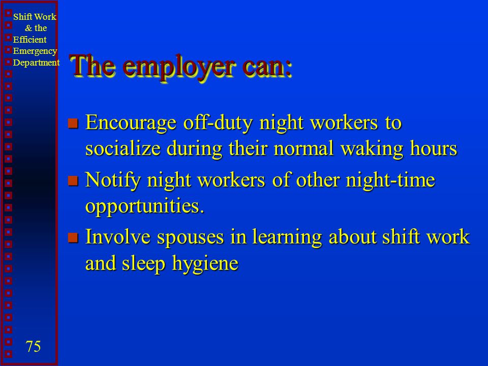 Shift Work & the Efficient Emergency Department 75 The employer can: n Encourage off-duty night workers to socialize during their normal waking hours