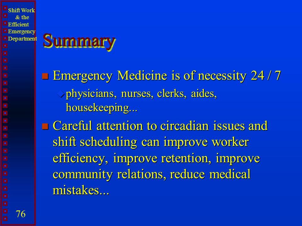 Shift Work & the Efficient Emergency Department 76 SummarySummary n Emergency Medicine is of necessity 24 / 7 u physicians, nurses, clerks, aides, hou