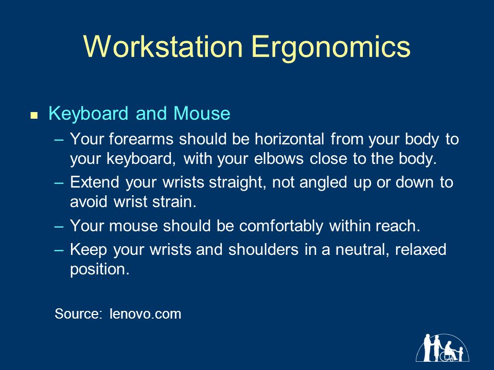 Workstation Ergonomics Keyboard and Mouse –Your forearms should be horizontal from your body to your keyboard, with your elbows close to the body.