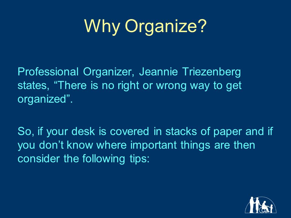 Why Organize? Professional Organizer, Jeannie Triezenberg states, There is no right or wrong way to get organized. So, if your desk is covered in stac