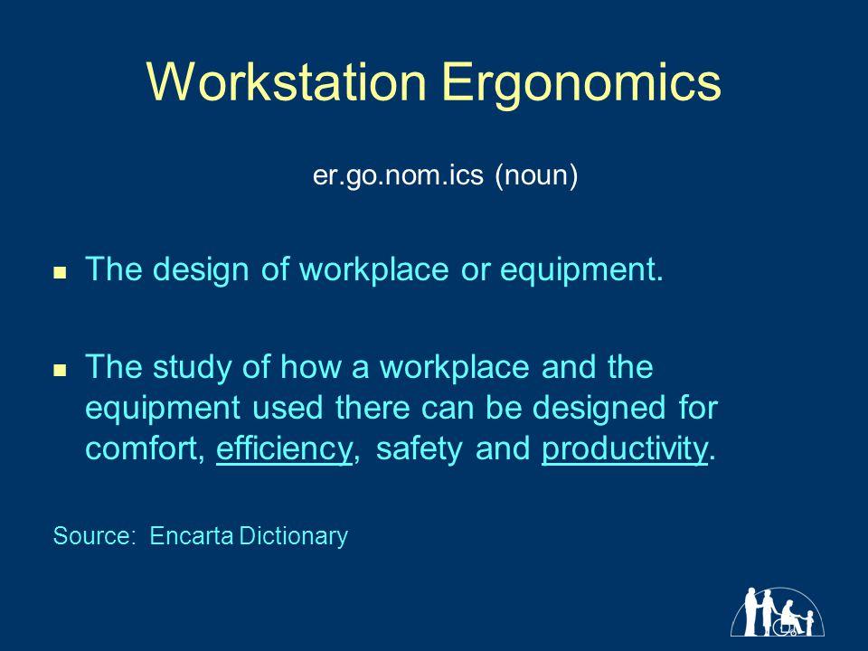 Workstation Ergonomics er.go.nom.ics (noun) The design of workplace or equipment. The study of how a workplace and the equipment used there can be des