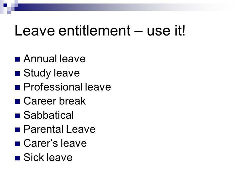 Leave entitlement – use it! Annual leave Study leave Professional leave Career break Sabbatical Parental Leave Carers leave Sick leave