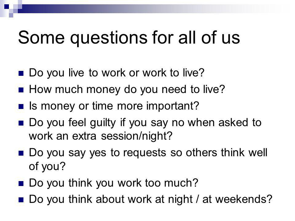 Some questions for all of us Do you live to work or work to live? How much money do you need to live? Is money or time more important? Do you feel gui