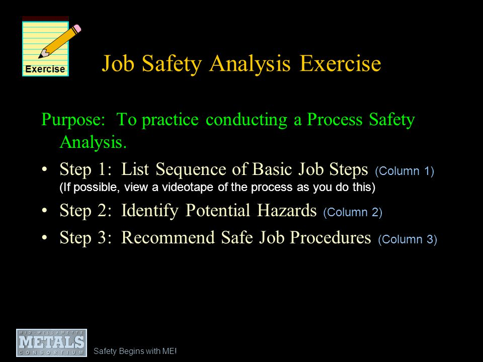 Safety Begins with ME! Job Safety Analysis Exercise Purpose: To practice conducting a Process Safety Analysis. Step 1: List Sequence of Basic Job Step