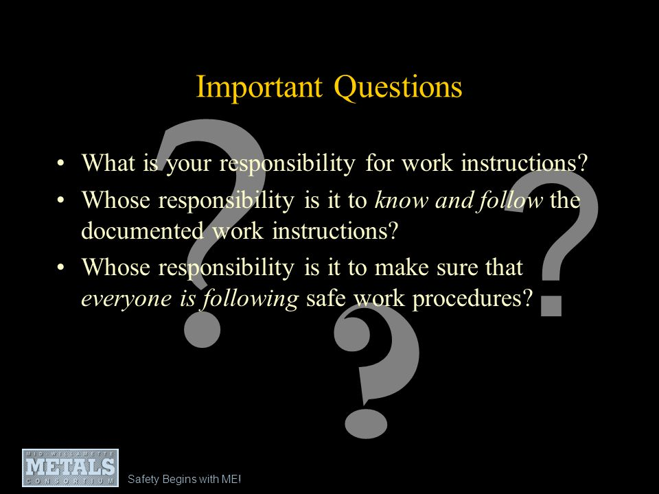 Safety Begins with ME! Important Questions ? ? ? What is your responsibility for work instructions? Whose responsibility is it to know and follow the