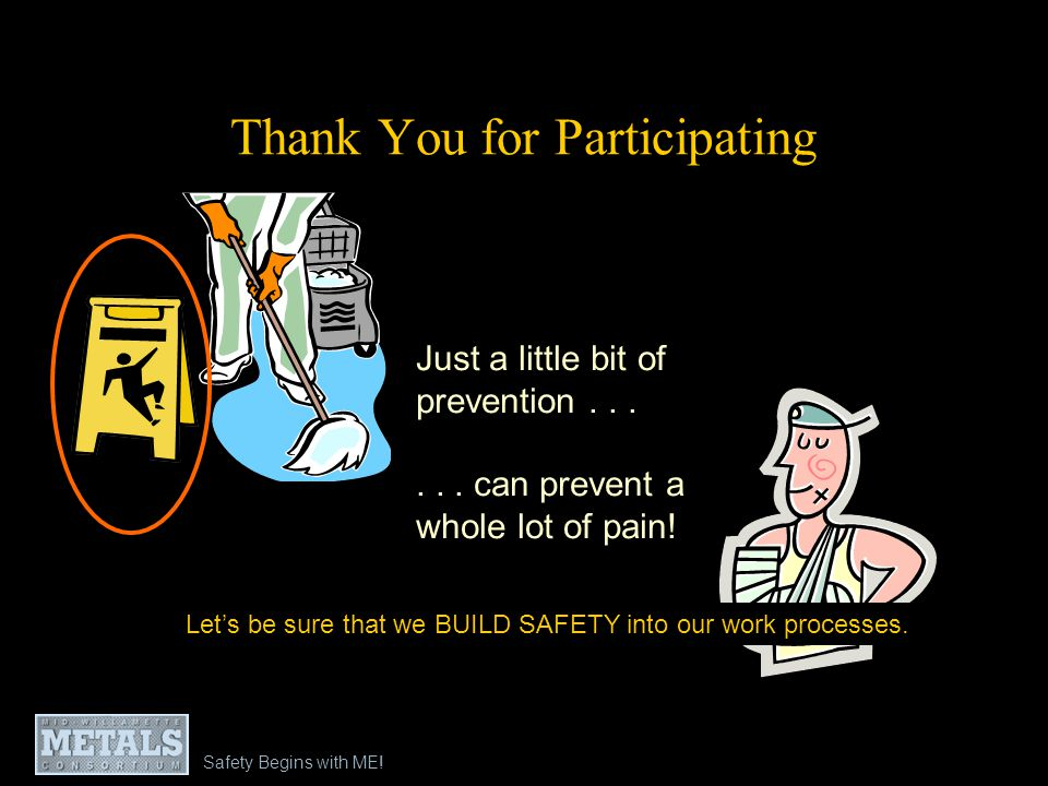 Safety Begins with ME! Thank You for Participating Just a little bit of prevention...... can prevent a whole lot of pain! Lets be sure that we BUILD S