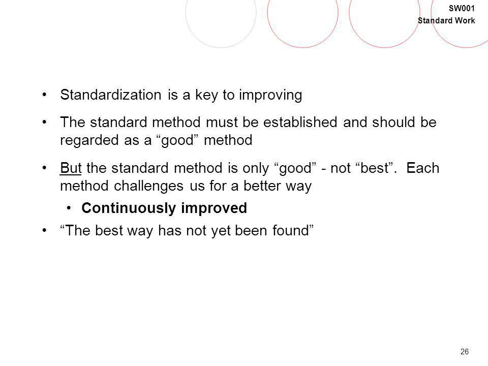 26 SW001 Standard Work Standardization is a key to improving The standard method must be established and should be regarded as a good method But the s