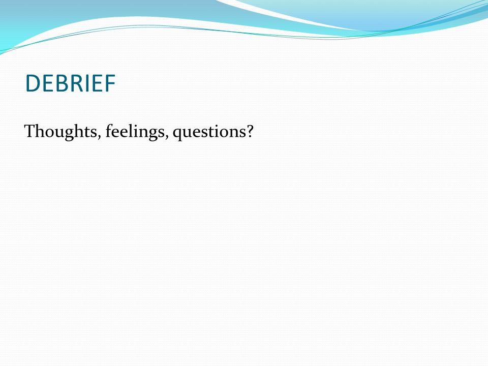 DEBRIEF Thoughts, feelings, questions?