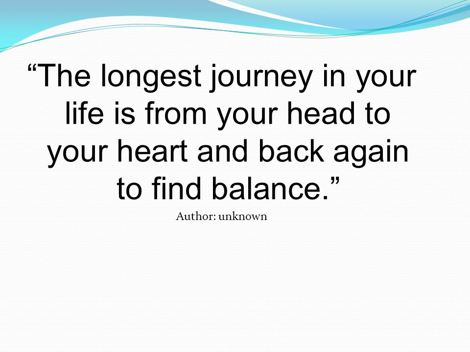 The longest journey in your life is from your head to your heart and back again to find balance. Author: unknown