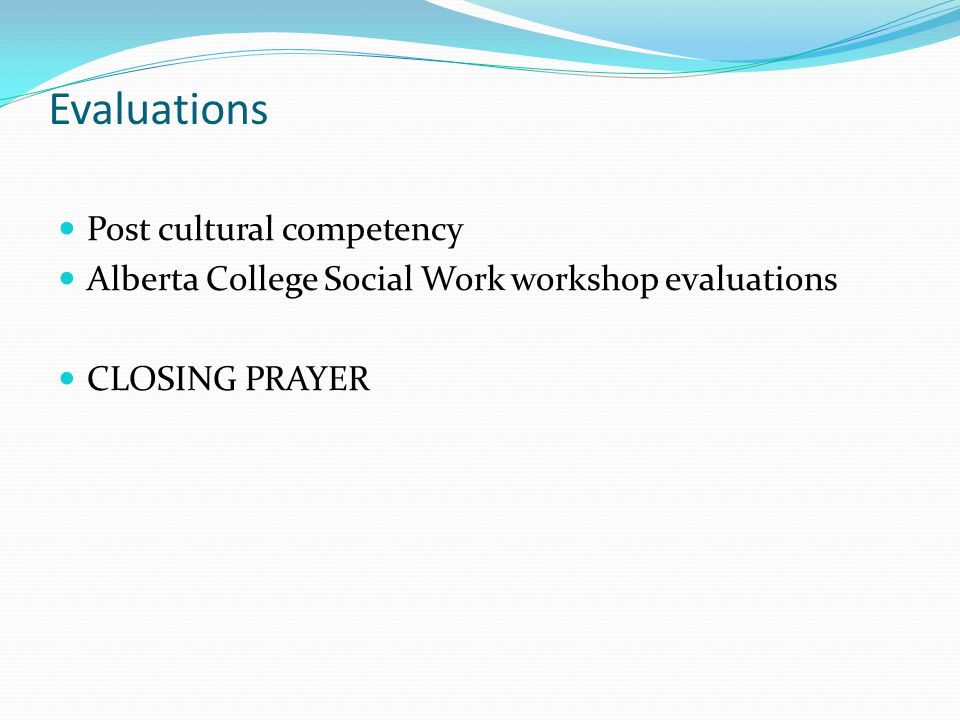 Evaluations Post cultural competency Alberta College Social Work workshop evaluations CLOSING PRAYER