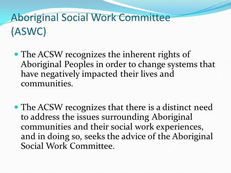 Aboriginal Social Work Committee (ASWC) The ACSW recognizes the inherent rights of Aboriginal Peoples in order to change systems that have negatively impacted their lives and communities.