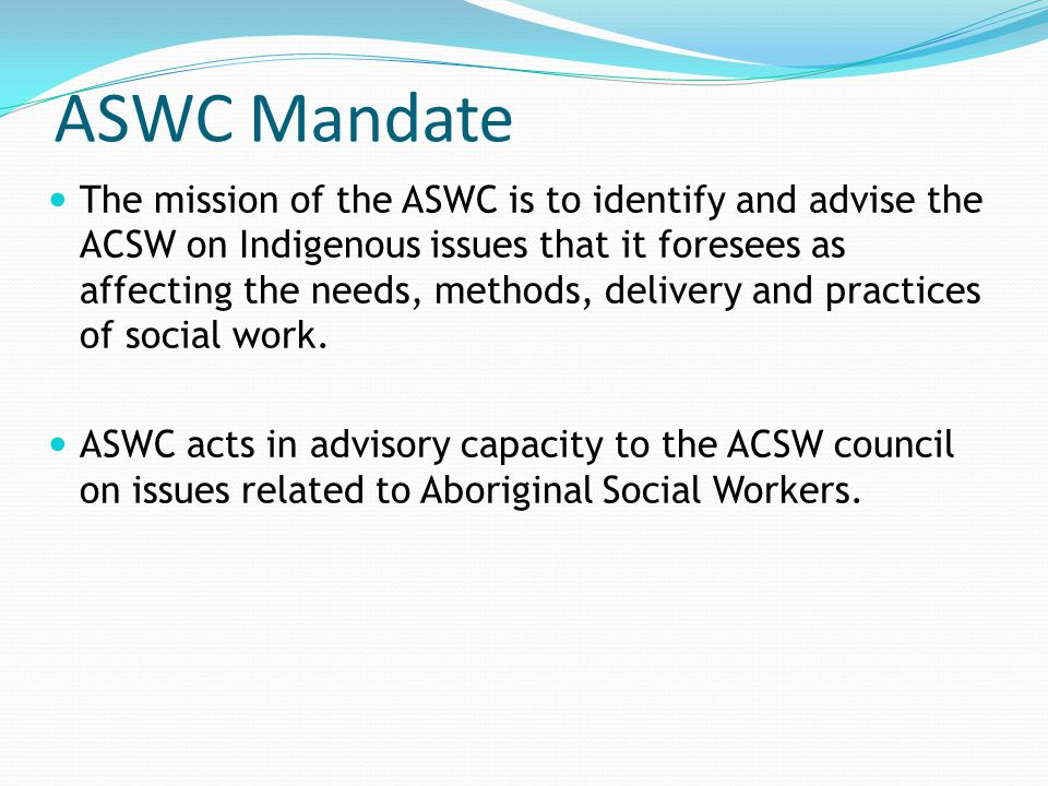 ASWC Mandate The mission of the ASWC is to identify and advise the ACSW on Indigenous issues that it foresees as affecting the needs, methods, deliver