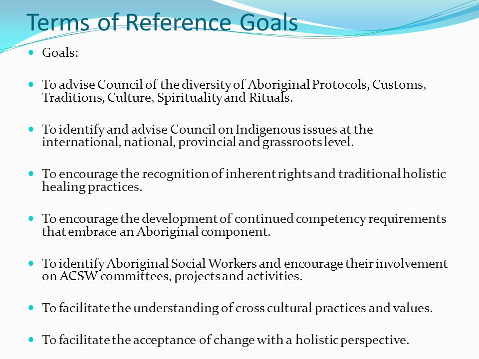 Terms of Reference Goals Goals: To advise Council of the diversity of Aboriginal Protocols, Customs, Traditions, Culture, Spirituality and Rituals.