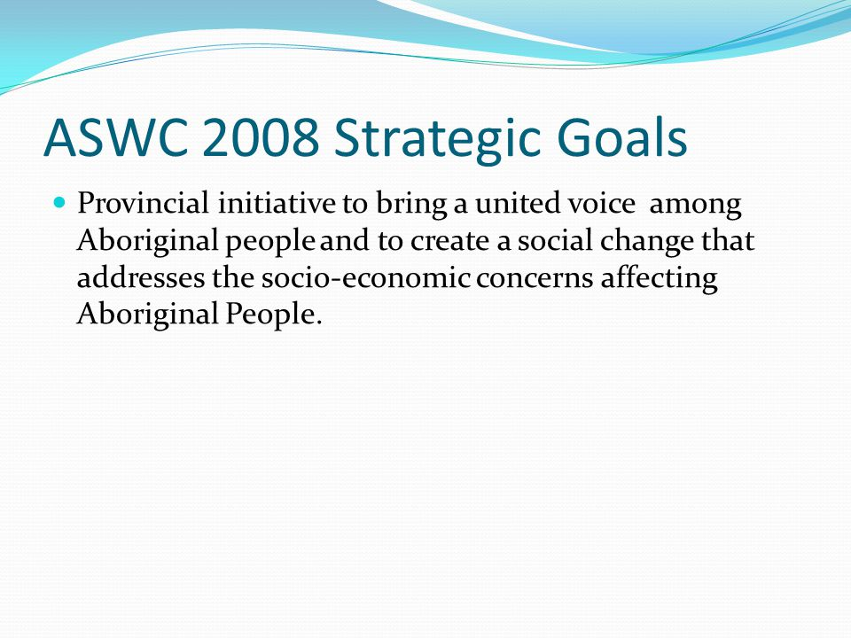 ASWC 2008 Strategic Goals Provincial initiative to bring a united voice among Aboriginal people and to create a social change that addresses the socio