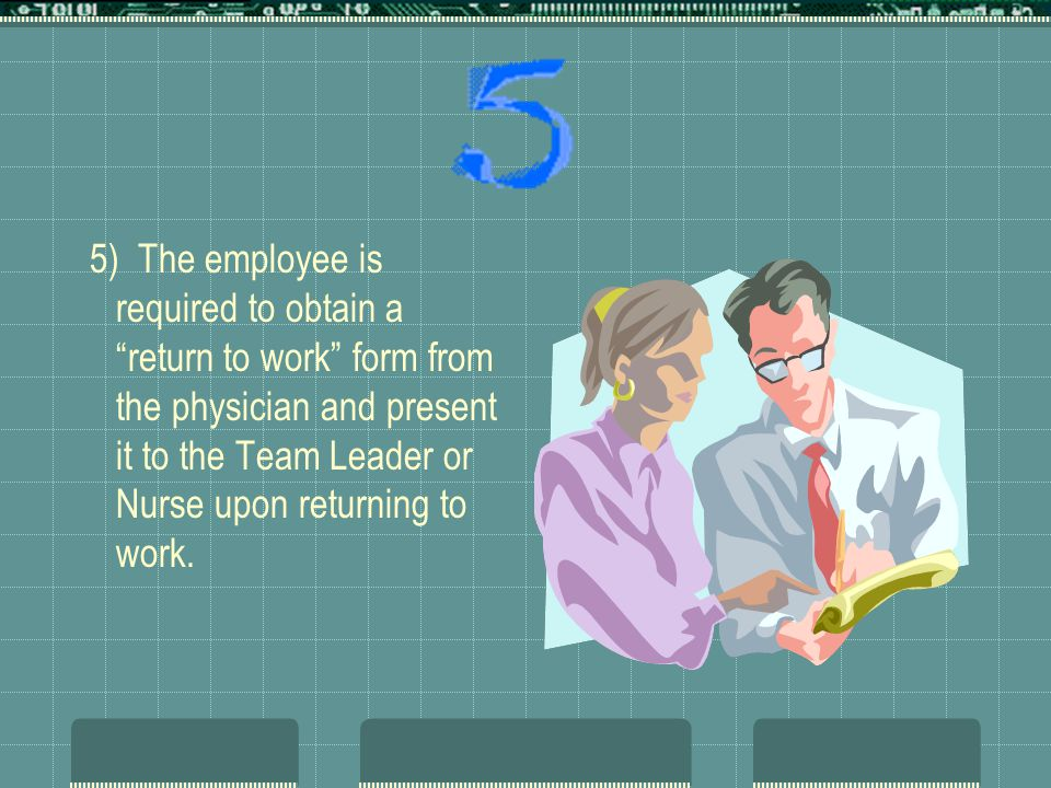 5) The employee is required to obtain a return to work form from the physician and present it to the Team Leader or Nurse upon returning to work.