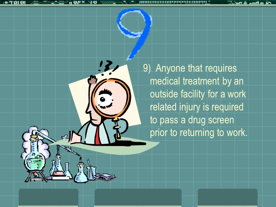 9) Anyone that requires medical treatment by an outside facility for a work related injury is required to pass a drug screen prior to returning to wor