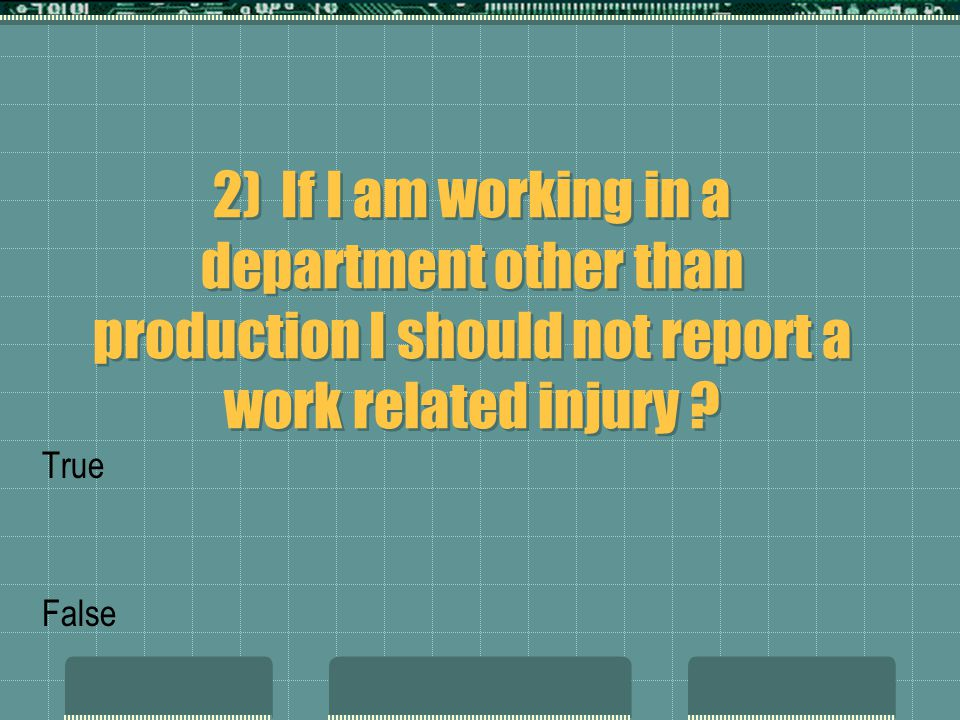 2) If I am working in a department other than production I should not report a work related injury ? True False