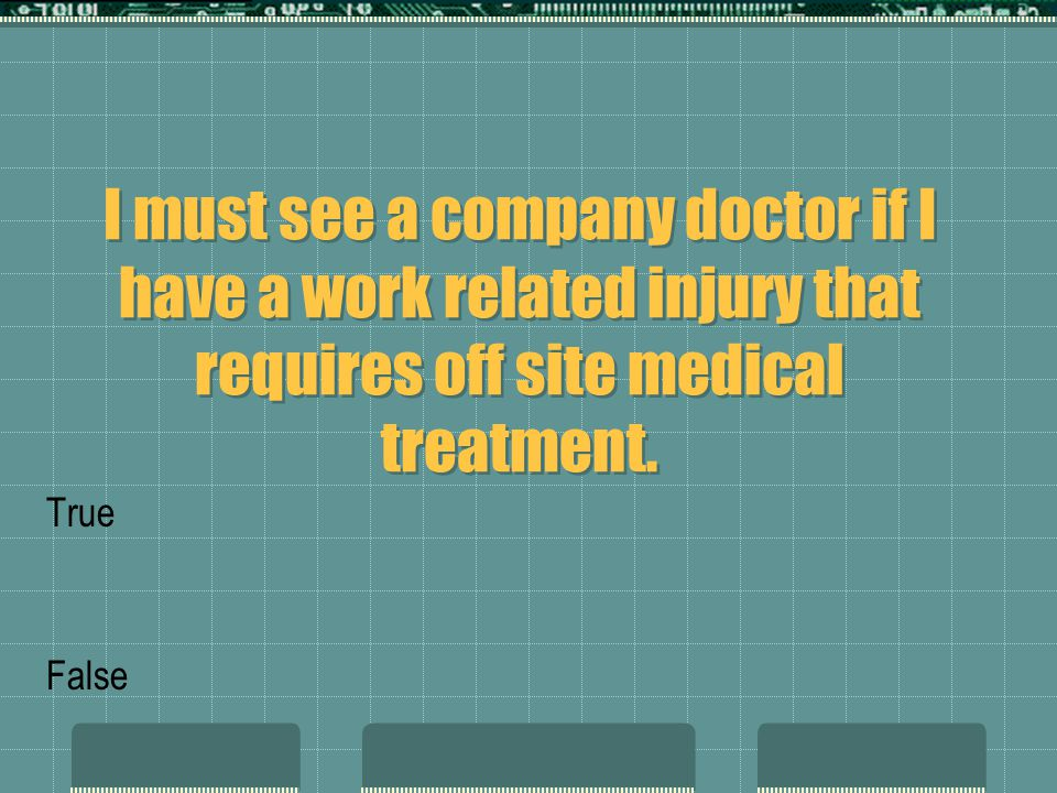 I must see a company doctor if I have a work related injury that requires off site medical treatment. True False