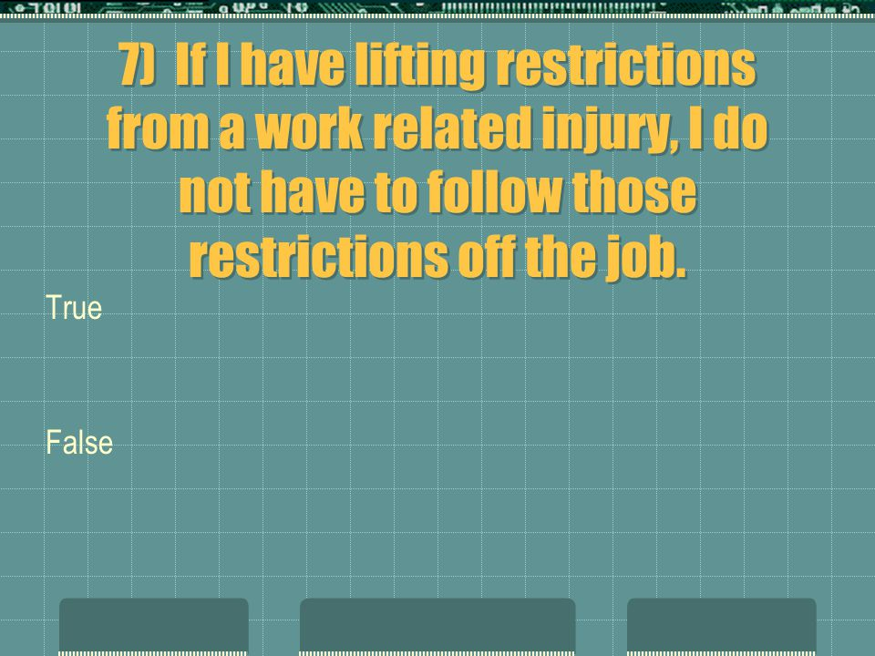 7) If I have lifting restrictions from a work related injury, I do not have to follow those restrictions off the job. True False