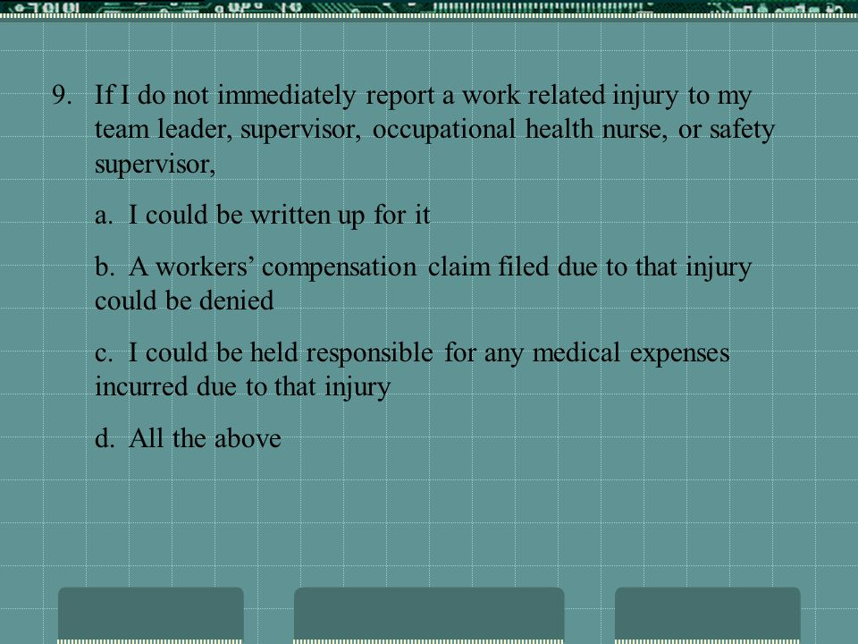 9.If I do not immediately report a work related injury to my team leader, supervisor, occupational health nurse, or safety supervisor, a. I could be w