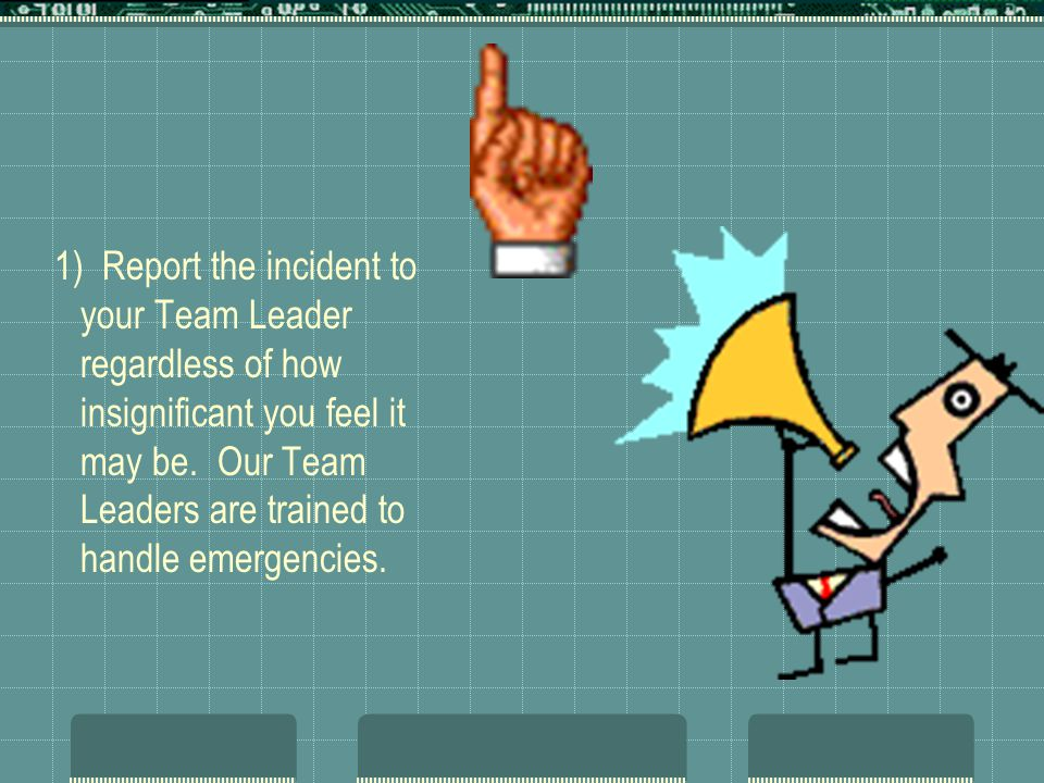 1) Report the incident to your Team Leader regardless of how insignificant you feel it may be. Our Team Leaders are trained to handle emergencies.