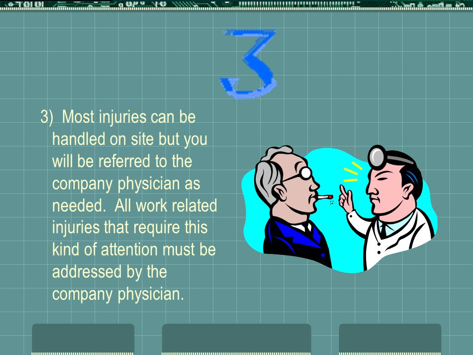 3) Most injuries can be handled on site but you will be referred to the company physician as needed. All work related injuries that require this kind
