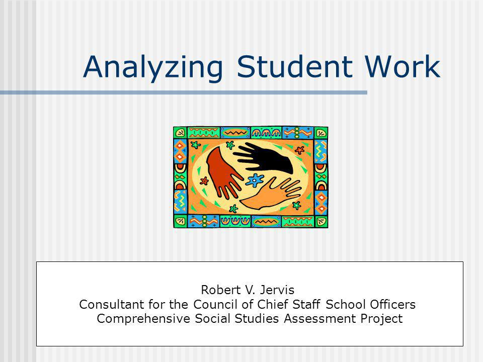 Analyzing Student Work Robert V. Jervis Consultant for the Council of Chief Staff School Officers Comprehensive Social Studies Assessment Project