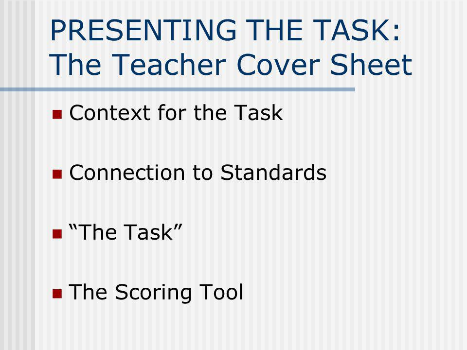 PRESENTING THE TASK: The Teacher Cover Sheet Context for the Task Connection to Standards The Task The Scoring Tool