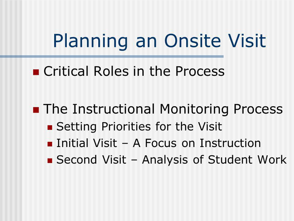 Planning an Onsite Visit Critical Roles in the Process The Instructional Monitoring Process Setting Priorities for the Visit Initial Visit – A Focus o
