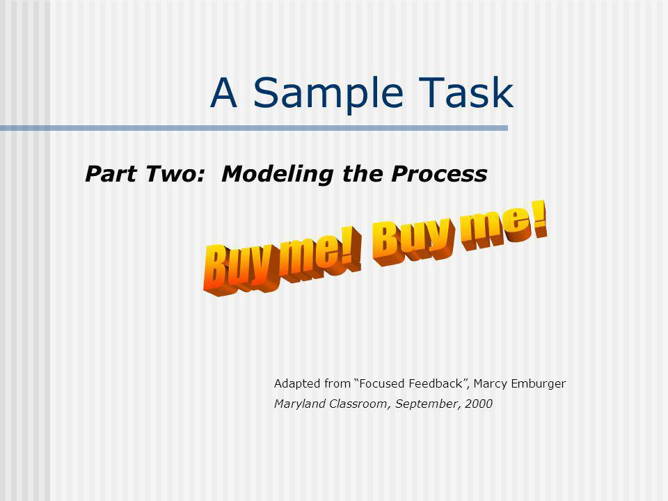 A Sample Task Adapted from Focused Feedback, Marcy Emburger Maryland Classroom, September, 2000 Part Two: Modeling the Process