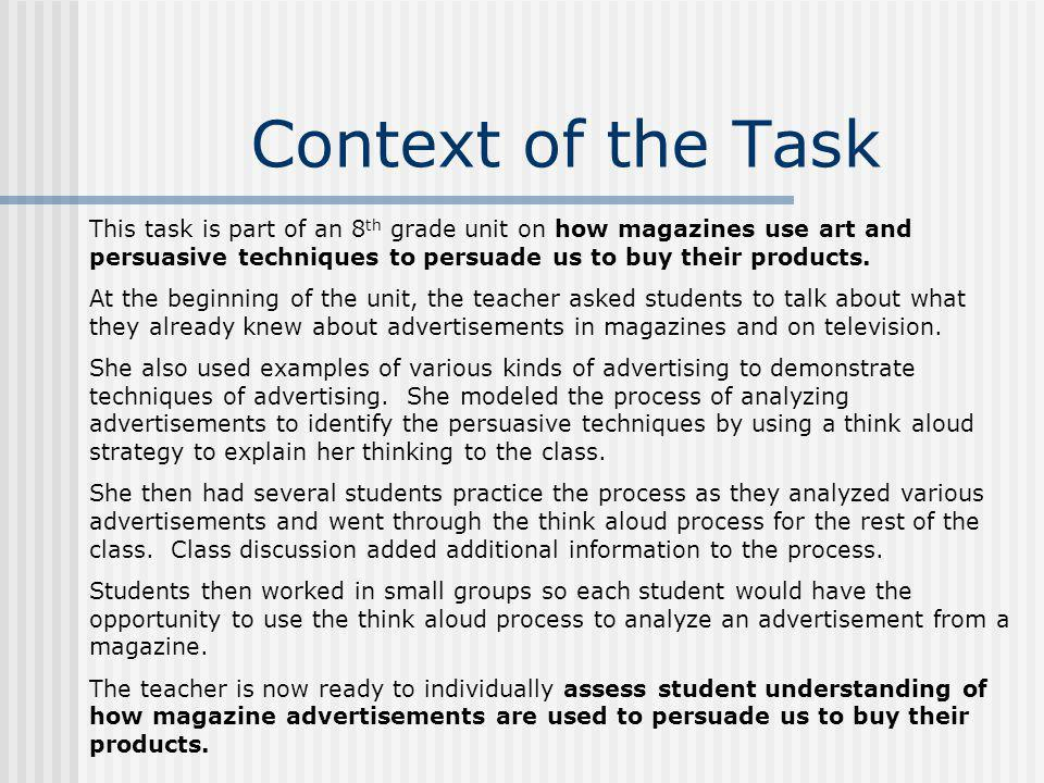 Context of the Task This task is part of an 8 th grade unit on how magazines use art and persuasive techniques to persuade us to buy their products. A