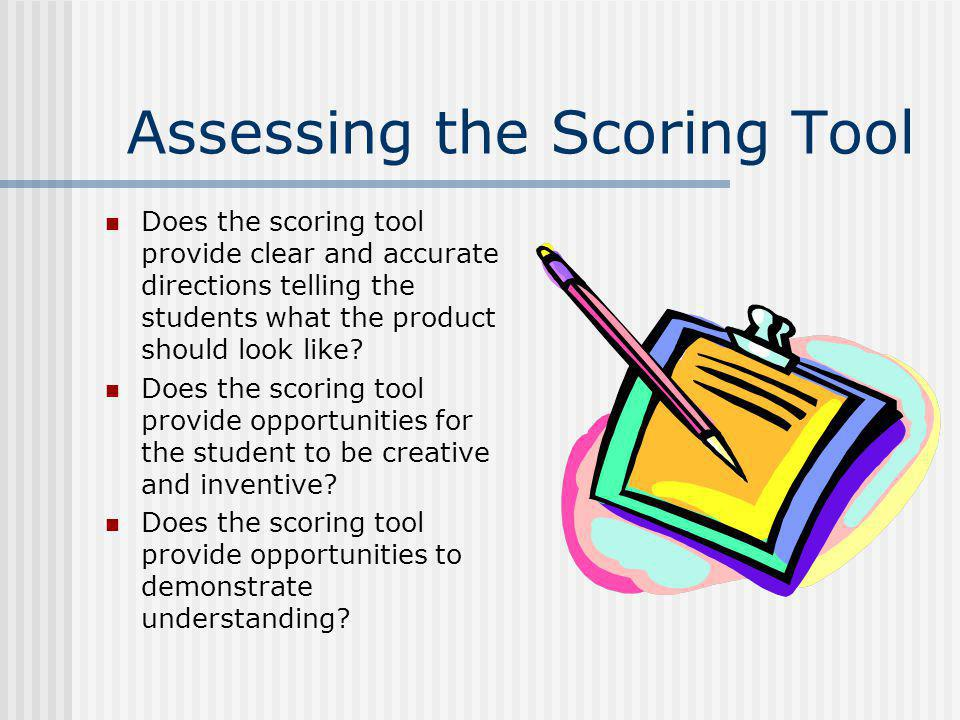 Assessing the Scoring Tool Does the scoring tool provide clear and accurate directions telling the students what the product should look like? Does th