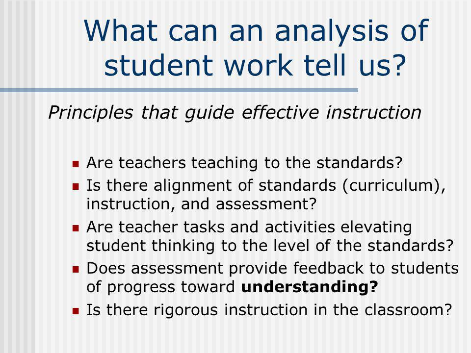 What can an analysis of student work tell us? Principles that guide effective instruction Are teachers teaching to the standards? Is there alignment o