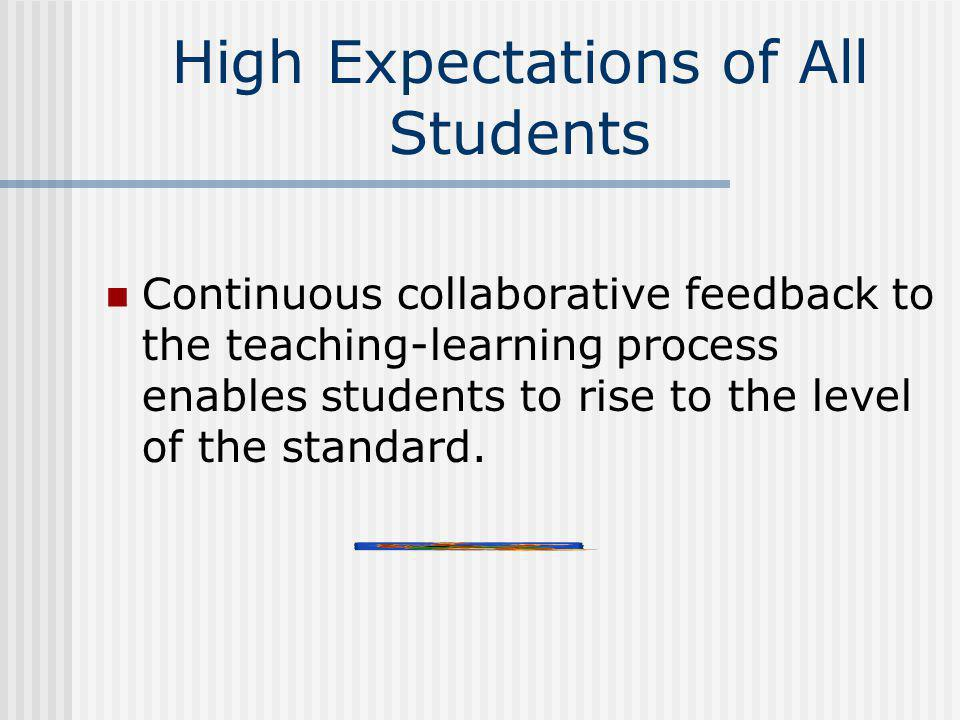 High Expectations of All Students Continuous collaborative feedback to the teaching-learning process enables students to rise to the level of the stan