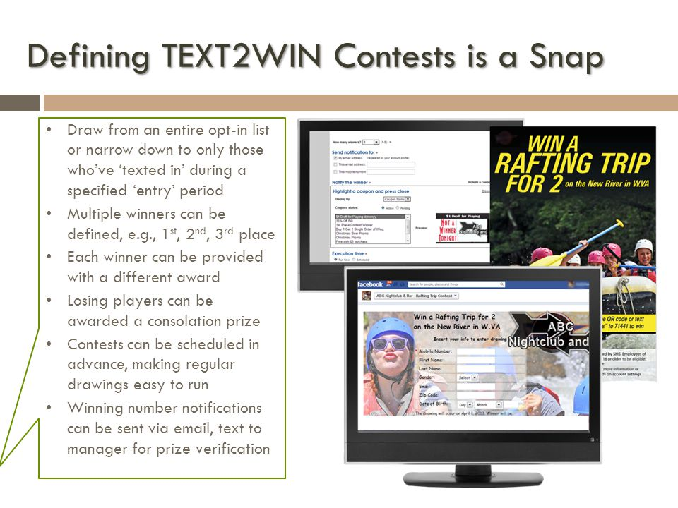 Defining TEXT2WIN Contests is a Snap Draw from an entire opt-in list or narrow down to only those whove texted in during a specified entry period Multiple winners can be defined, e.g., 1 st, 2 nd, 3 rd place Each winner can be provided with a different award Losing players can be awarded a consolation prize Contests can be scheduled in advance, making regular drawings easy to run Winning number notifications can be sent via email, text to manager for prize verification